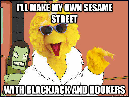 I'll make my own sesame street with blackjack and hookers