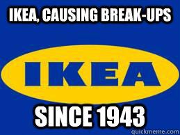 IKEA, CAUSING BREAK-UPS SINCE 1943
