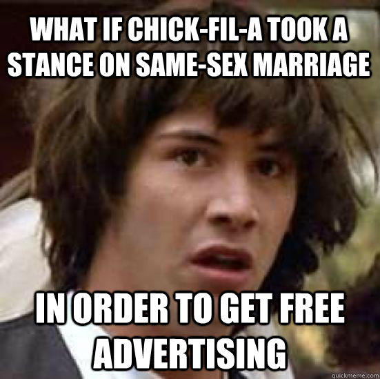 What if chick-fil-a took a stance on same-sex marriage in order to get free advertising - What if chick-fil-a took a stance on same-sex marriage in order to get free advertising  conspiracy keanu