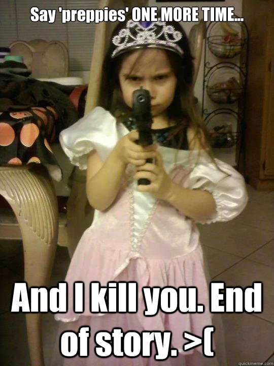Say 'preppies' ONE MORE TIME... And I kill you. End of story. >(