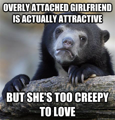 Overly Attached Girlfriend is actually attractive but she's too creepy to love - Overly Attached Girlfriend is actually attractive but she's too creepy to love  Confession Bear
