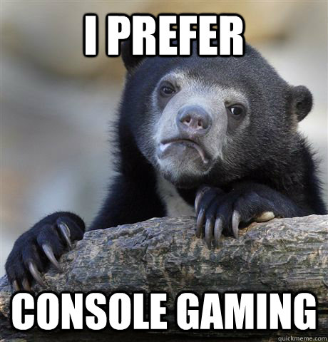 I prefer Console gaming - I prefer Console gaming  Confession Bear