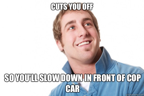 Cuts you off So you'll slow down in front of cop car - Cuts you off So you'll slow down in front of cop car  Misunderstood Douchebag