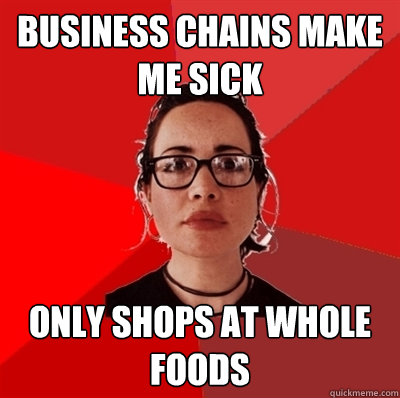 Business chains make me sick only shops at Whole Foods - Business chains make me sick only shops at Whole Foods  Liberal Douche Garofalo