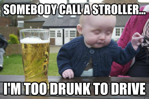 Somebody call a stroller... i'm too drunk to drive  - Somebody call a stroller... i'm too drunk to drive   drunk baby