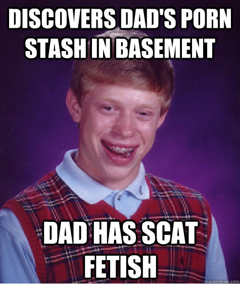 discovers dad's porn stash in basement dad has scat fetish  Bad Luck Brian
