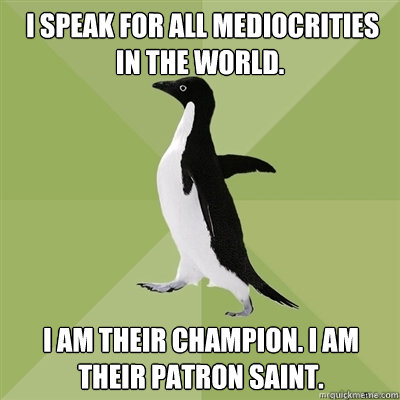 I speak for all mediocrities in the world.  I am their champion. I am their patron saint. -  I speak for all mediocrities in the world.  I am their champion. I am their patron saint.  Socially Average Penguin
