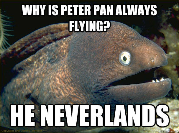 Why is Peter Pan always flying? He neverlands  Bad Joke Eel