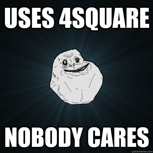 Uses 4square nobody cares - Uses 4square nobody cares  Forever Alone