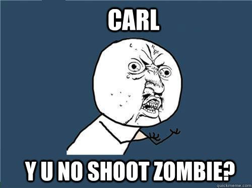 Carl y u no shoot zombie?