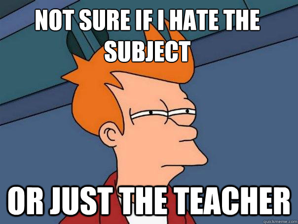 Not sure if i hate the subject or just the teacher - Not sure if i hate the subject or just the teacher  Futurama Fry