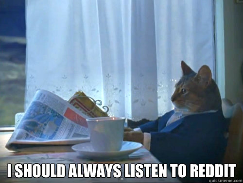 I should always listen to reddit -  I should always listen to reddit  The One Percent Cat