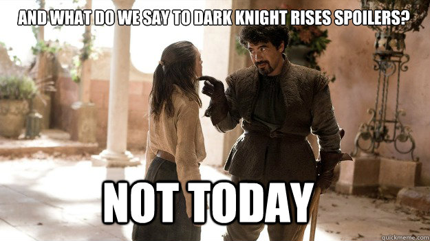 And what do we say to Dark Knight Rises spoilers? Not Today - And what do we say to Dark Knight Rises spoilers? Not Today  Arya not today