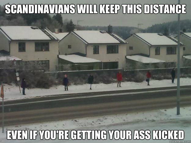Scandinavians will keep this distance Even if you're getting your ass kicked