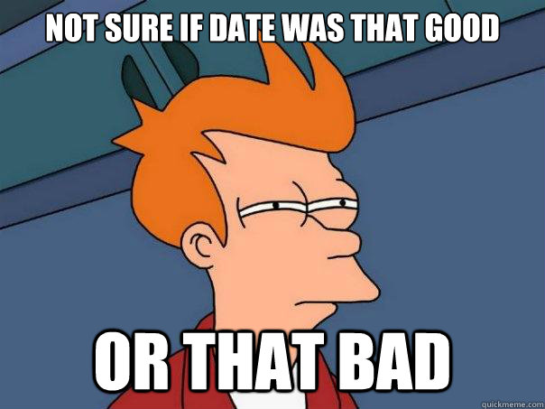 Not sure if date was that good Or that bad - Not sure if date was that good Or that bad  Futurama Fry