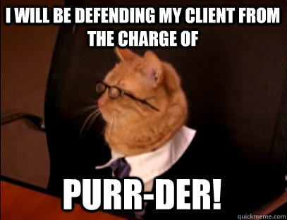 I will be defending my client from the charge of PURR-DER!