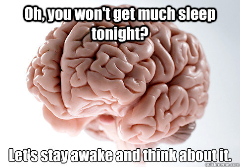 Oh, you won't get much sleep tonight? Let's stay awake and think about it.  - Oh, you won't get much sleep tonight? Let's stay awake and think about it.   Scumbag Brain