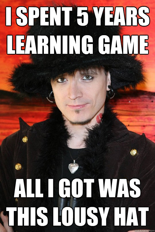 I spent 5 years learning game All I got was this lousy hat - I spent 5 years learning game All I got was this lousy hat  Lolgame