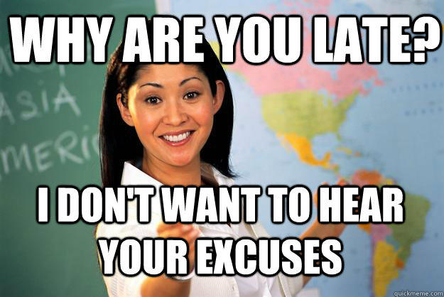 why are you late? I don't want to hear your excuses - why are you late? I don't want to hear your excuses  Unhelpful High School Teacher