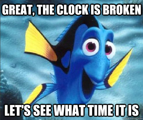 great, the clock is broken let's see what time it is - great, the clock is broken let's see what time it is  optimistic dory