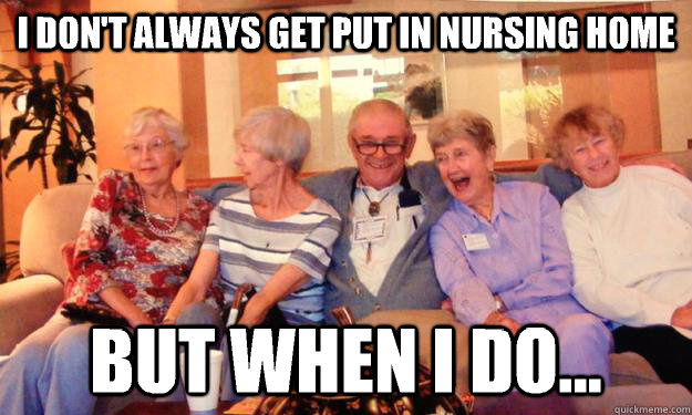 I don't always get put in nursing home But when I do... - I don't always get put in nursing home But when I do...  Misc