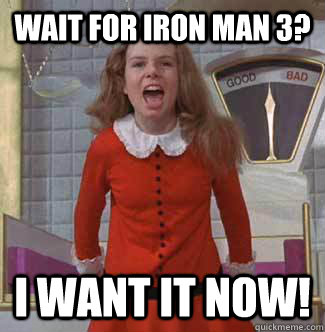 Wait for Iron Man 3? i want it NOW! - Wait for Iron Man 3? i want it NOW!  Veruca Salt