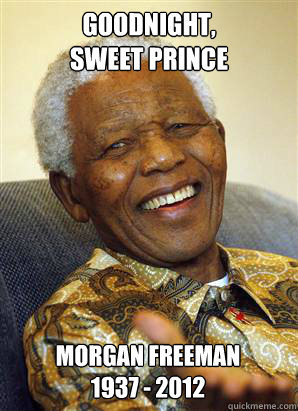 goodnight,  sweet prince Morgan Freeman 1937 - 2012