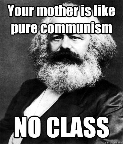 Your mother is like pure communism NO CLASS