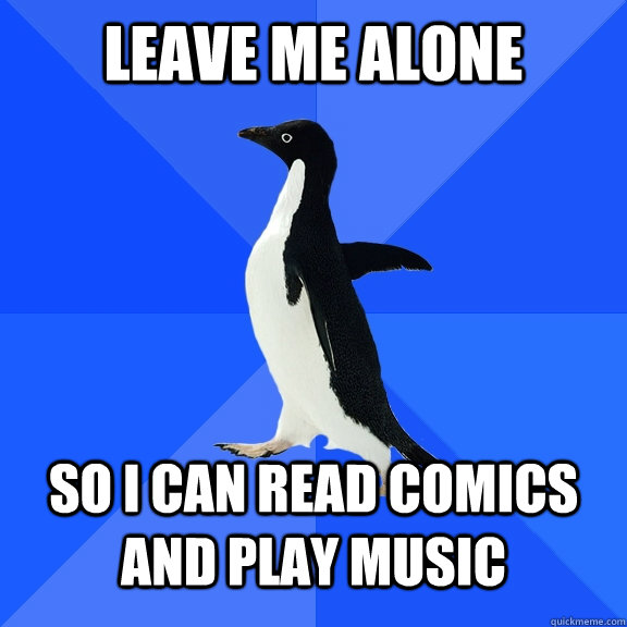 Leave me alone So i can read comics and play music - Leave me alone So i can read comics and play music  Socially Awkward Penguin