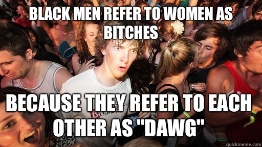 Black men refer to women as bitches because they refer to each other as