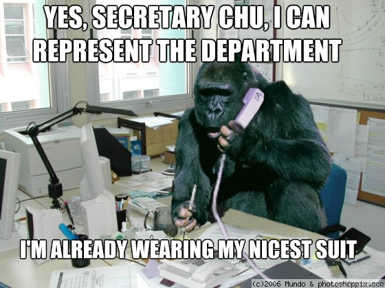 Yes, Secretary Chu, I can represent the Department I'm already wearing my nicest suit  gorilla meme
