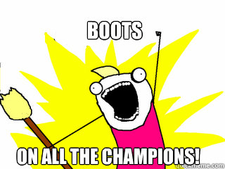 Boots on all the Champions! - Boots on all the Champions!  All The Things