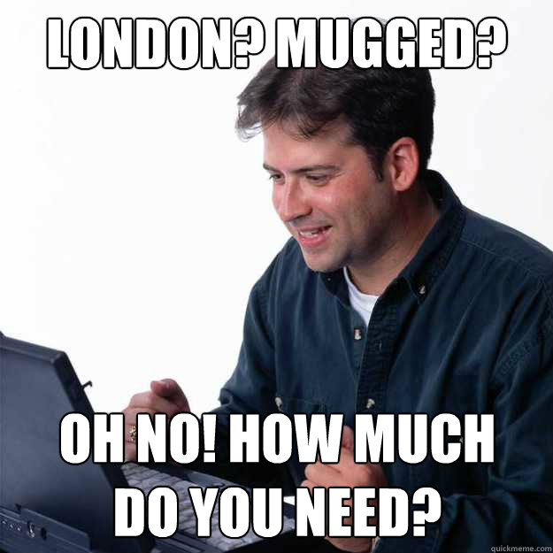 London? mugged? Oh no! How much   do you need?