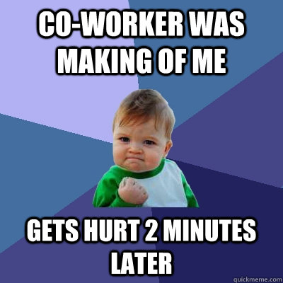 co-worker was making of me gets hurt 2 minutes later - co-worker was making of me gets hurt 2 minutes later  Success Kid