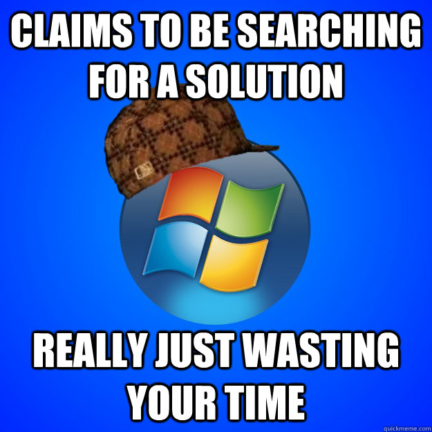 Claims to be searching for a solution really just wasting your time - Claims to be searching for a solution really just wasting your time  Scumbag Windows 7