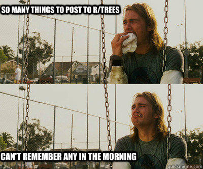 So many things to post to r/trees can't remember any in the morning  First World Stoner Problems
