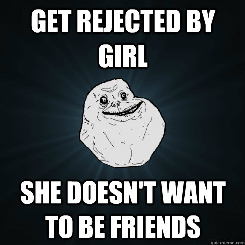 get rejected by girl she doesn't want to be friends - get rejected by girl she doesn't want to be friends  Forever Alone