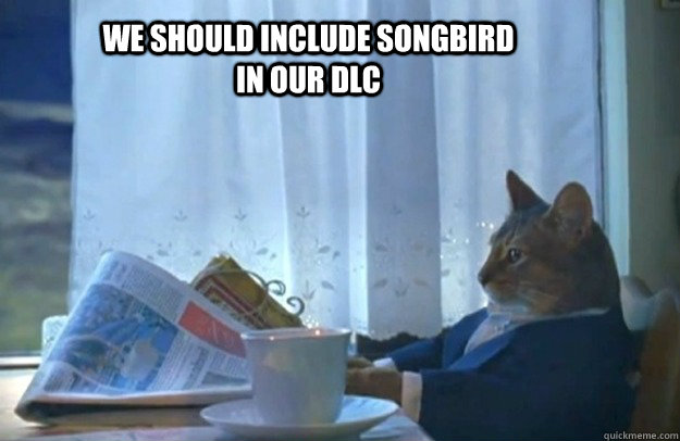 We should include songbird in our dlc - We should include songbird in our dlc  Sophisticated Cat