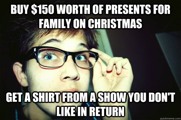 BUY $150 WORTH OF PRESENTS FOR FAMILY ON CHRISTMAS GET A SHIRT FROM A SHOW YOU DON'T LIKE IN RETURN - BUY $150 WORTH OF PRESENTS FOR FAMILY ON CHRISTMAS GET A SHIRT FROM A SHOW YOU DON'T LIKE IN RETURN  Annoying Contrarian