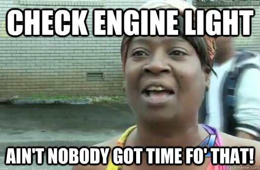 Check engine light Ain't nobody got time fo' that! - Check engine light Ain't nobody got time fo' that!  Sweet Brown