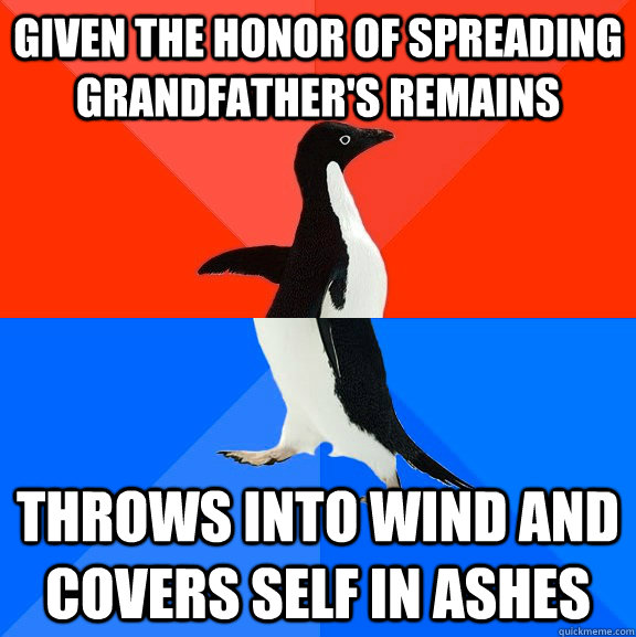 given the honor of spreading grandfather's remains throws into wind and covers self in ashes - given the honor of spreading grandfather's remains throws into wind and covers self in ashes  Socially Awesome Awkward Penguin