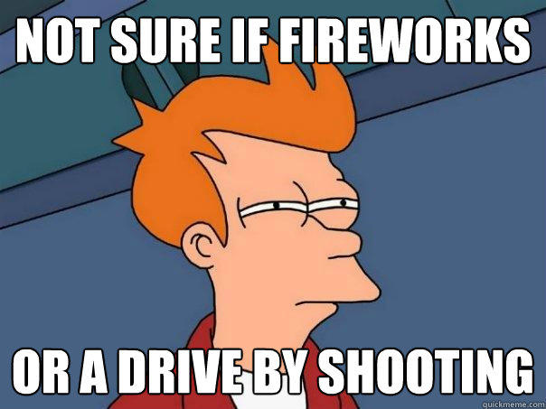 not sure if fireworks or a drive by shooting - not sure if fireworks or a drive by shooting  Futurama Fry