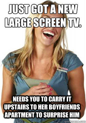 Just got a new large screen TV. Needs you to carry it upstairs to her boyfriends apartment to surprise him