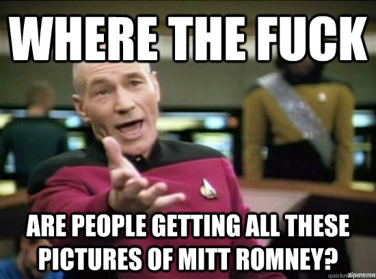 Where the fuck Are people getting all these pictures of Mitt romney? - Where the fuck Are people getting all these pictures of Mitt romney?  Annoyed Picard HD