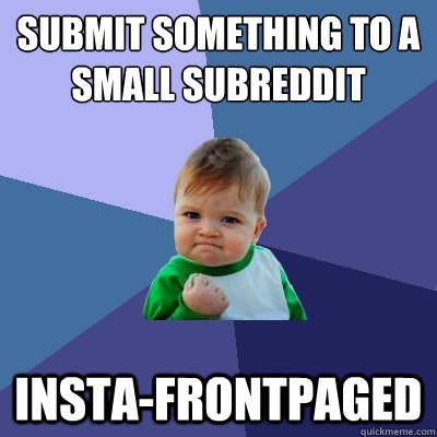 submit something to a small subreddit insta-frontpaged - submit something to a small subreddit insta-frontpaged  Success Kid