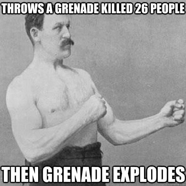 throws a grenade killed 26 people then grenade explodes   overly manly man