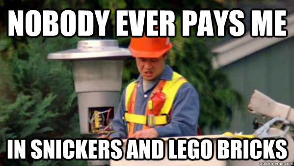 Nobody ever pays me in snickers and lego bricks