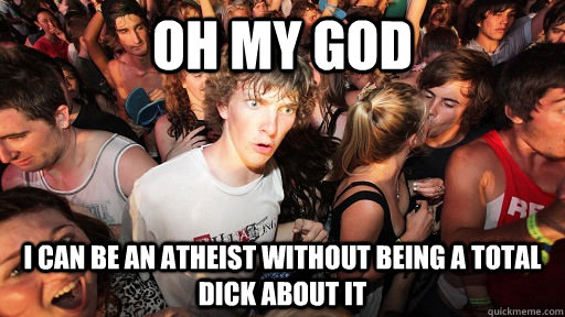 Oh my god I can be an atheist without being a total dick about it - Oh my god I can be an atheist without being a total dick about it  Sudden Clarity Clarence