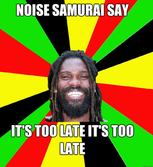 NOISE SAMURAI SAY IT'S TOO LATE IT'S TOO LATE - NOISE SAMURAI SAY IT'S TOO LATE IT'S TOO LATE  Jamaican Man