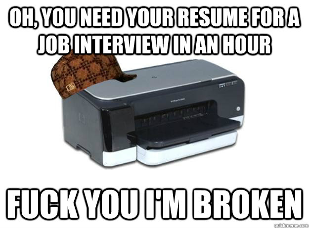 Oh, you need your resume for a job interview in an hour Fuck you I'm broken